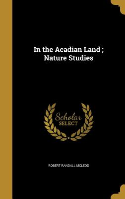 In the Acadian Land; Nature Studies - McLeod, Robert Randall