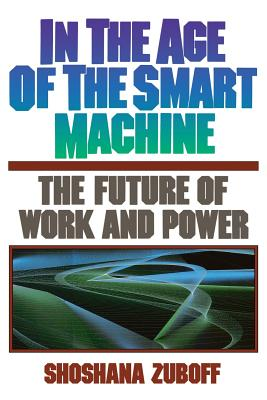 In the Age of the Smart Machine: The Future of Work and Power - Zuboff, Shoshana