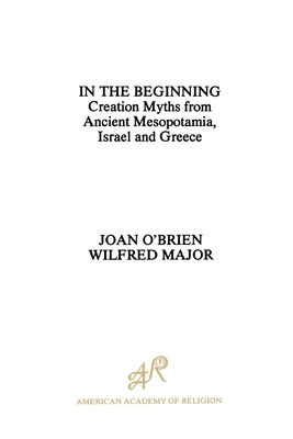 In the Beginning: Creation Myths from Ancient Mesopotamia, Israel and Greece - O'Brien, Joan, and Major, Wilfred