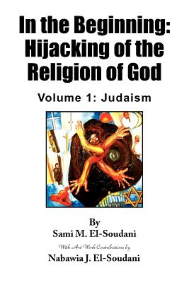 In the Beginning: Hijacking of the Religion of God - El-Soudani, Sami M, and El-Soudani, Nabawia J
