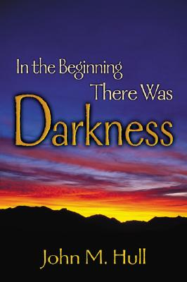 In the Beginning There Was Darkness: A Blind Person's Conversations with the Bible - Hull, John