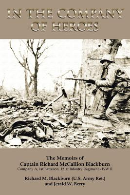 In the Company of Heroes: The Memoirs of Captain Richard M. Blackburn Company A, 1st Battalion, 121st Infantry Regiment - WW II: The Memoirs of - Berry, Jerald W
