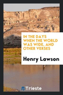 In the Days When the World Was Wide, and Other Verses - Lawson, Henry