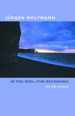 In the End-The Beginning: The Life of Hope - Moltmann, Jurgen, and Kohl, Margaret (Translated by)