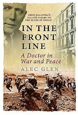 In the Front Line: A Doctor's Life in War and Peace - Glen, Alec