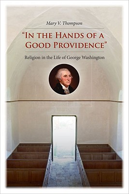 """""""in the Hands of a Good Providence"""": Religion in the Life of George Washington - Thompson, Mary V"""