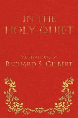 In the Holy Quiet: Meditations by Richard S. Gilbert - Gilbert, Richard S