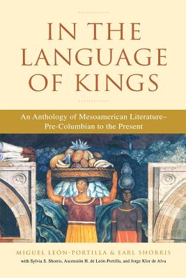 In the Language of Kings: An Anthology of Mesoamerican Literature, Pre-Columbian to the Present - Leon-Portilla, Miguel (Editor), and Shorris, Earl (Editor)