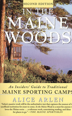 In the Maine Woods: The Insider's Guide to Traditional Maine Sporting Camps - Arlen, Alice