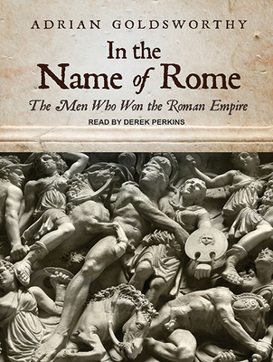 In the Name of Rome: The Men Who Won the Roman Empire - Goldsworthy, Adrian, and Perkins, Derek (Narrator)