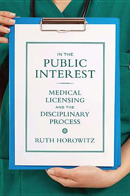 In the Public Interest: Medical Licensing and the Disciplinary Process - Horowitz, Ruth