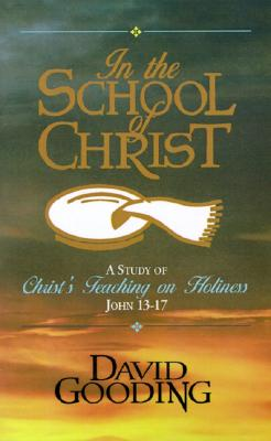 In the School of Christ: A Study of Christ's Teaching on Holiness, John 13-17 - Gooding, David W