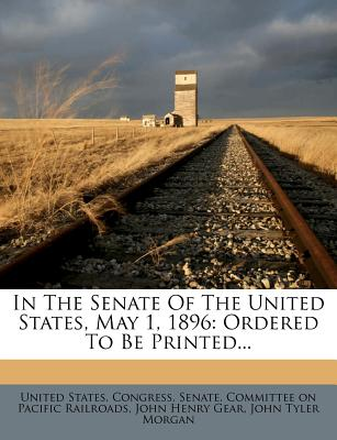 In the Senate of the United States, May 1, 1896: Ordered to Be Printed... - United States Congress Senate Committ (Creator), and John Henry Gear (Creator), and John Tyler Morgan (Creator)