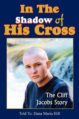 In the Shadow of His Cross: The Cliff Jacobs Story - Hill, Dana Maria