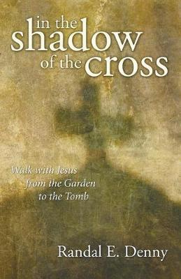 In the Shadow of the Cross: Walk with Jesus from the Garden to the Tomb - Denny, Randal Earl