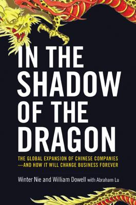 In the Shadow of the Dragon: The Global Expansion of Chinese Companies--And How It Will Change Business Forever - Nie, Winter, and Dowell, William, and Lu, Abraham