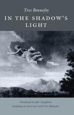 In the Shadow's Light - Bonnefoy, Yves, and Naughton, John (Translated by)