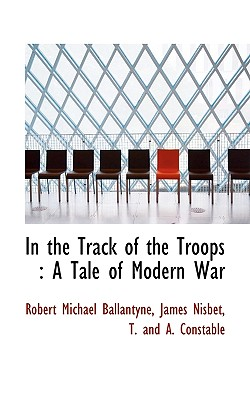 In the Track of the Troops: A Tale of Modern War - Ballantyne, Robert Michael, and Nisbet, James, and T and a Constable, And A Constable (Creator)