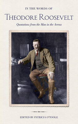 In the Words of Theodore Roosevelt: Quotations from the Man in the Arena - Roosevelt, Theodore, and O'Toole, Patricia (Editor)