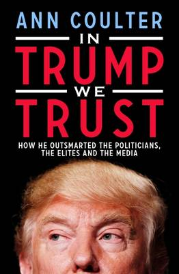 In Trump We Trust: How He Outsmarted the Politicians, the Elites and the Media - Coulter, Ann
