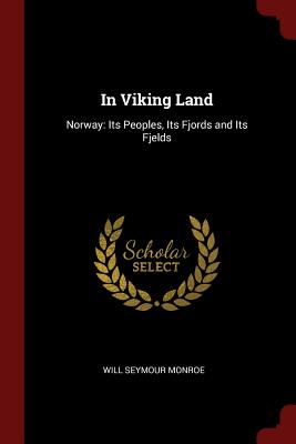 In Viking Land: Norway: Its Peoples, Its Fjords and Its Fjelds - Monroe, Will Seymour