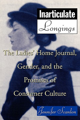 Inarticulate Longings: The Ladies' Home Journal, Gender and the Promise of Consumer Culture - Scanlon, Jennifer