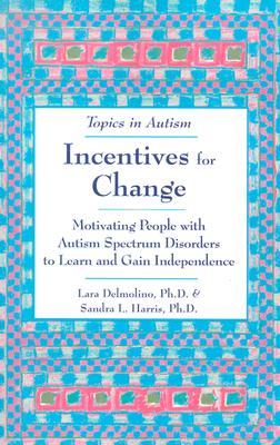 Incentives for Change: Motivating People with Autism Spectrum Disorders to Learn and Gain Independence - Delmolino, Lara, and Harris, Sandra L, PH.D.
