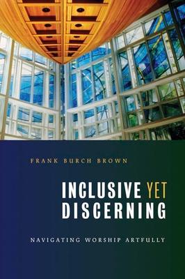 Inclusive Yet Discerning: Navigating Worship Artfully - Brown, Frank Burch