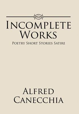 Incomplete Works: Poetry Short Stories Satire - Canecchia, Alfred