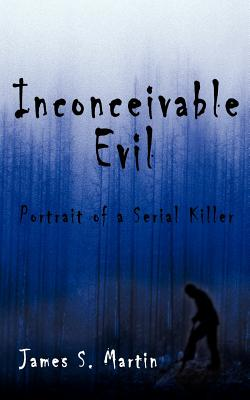 Inconceivable Evil: Portrait of a Serial Killer - Martin, James S