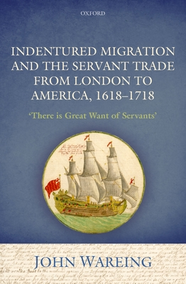 Indentured Migration and the Servant Trade from London to America, 1618-1718: 'There is Great Want of Servants' - Wareing, John