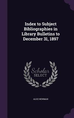 Index to Subject Bibliographies in Library Bulletins to December 31, 1897 - Newman, Alice