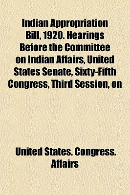 Indian Appropriation Bill, 1920. Hearings Before the Committee on Indian Affairs, United States Senate, Sixty-Fifth Congress, Third Session, on (Paperback) - United States Congress Affairs