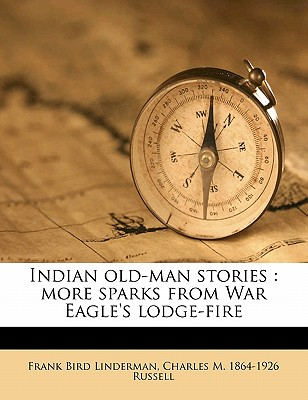 Indian Old-Man Stories: More Sparks from War Eagle's Lodge-Fire - Linderman, Frank Bird, and Russell, Charles Marion