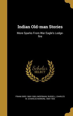Indian Old-Man Stories: More Sparks from War Eagle's Lodge-Fire - Linderman, Frank Bird 1869-1938, and Russell, Charles M (Charles Marion) 18 (Creator)