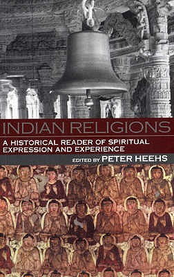 Indian Religions: A Historical Reader of Spiritual Experience and Expression - Heehs, Peter (Editor)