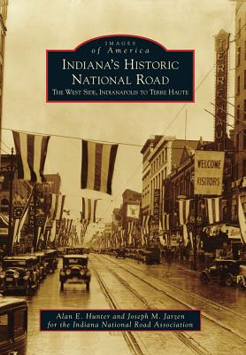 Indiana's Historic National Road: The West Side, Indianapolis to Terre Haute - Hunter, Alan E, and Indiana National Road Association