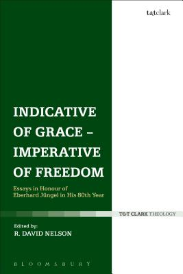 Indicative of Grace - Imperative of Freedom: Essays in Honour of Eberhard Jungel in His 80th Year - Nelson, R David (Editor)