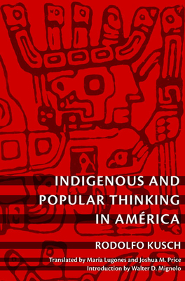Indigenous and Popular Thinking in Amrica - Kusch, Rodolfo, and Price, Joshua M (Translated by), and Lugones, Maria (Translated by)