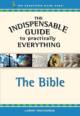 Indispensable Guide to Practically Everything: The Bible - Richards, Larry
