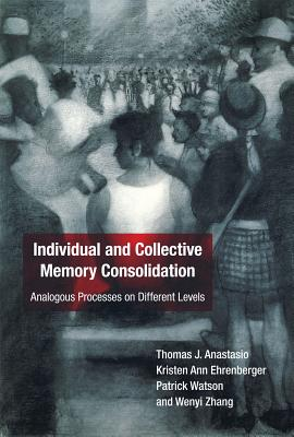 Individual and Collective Memory Consolidation: Analogous Processes on Different Levels - Anastasio, Thomas J., and Ehrenberger, Kristen Ann, and Watson, Patrick