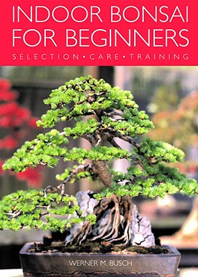 Indoor Bonsai for Beginners: Selection - Care - Training - Busch, Werner M
