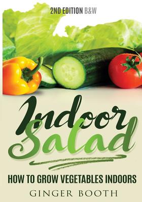 Indoor Salad: How to Grow Vegetables Indoors, 2nd Edition B&W - Booth, Ginger