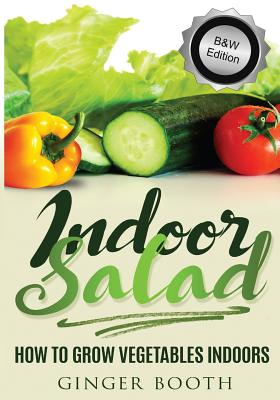Indoor Salad: How to Grow Vegetables Indoors, B&w Edition - Booth, Ginger