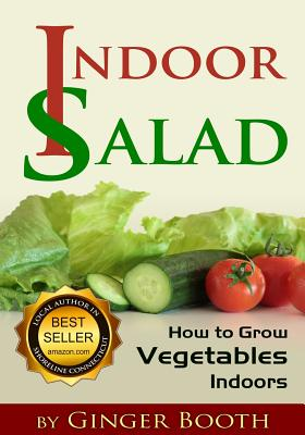 Indoor Salad: How to Grow Vegetables Indoors - Booth, Ginger