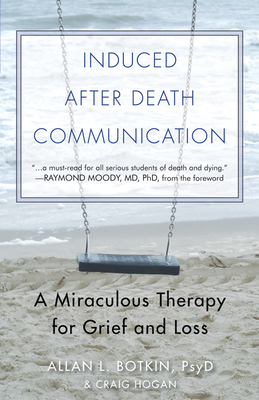 Induced After-Death Communication: A Miraculous Therapy for Grief and Loss - Botkin Psyd, Allan L, and Hogan Phd, R Craig (Contributions by), and Moody Jr Phd MD, Raymond A (Foreword by)