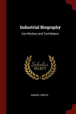 Industrial Biography: Iron-Workers and Tool-Makers - Smiles, Samuel