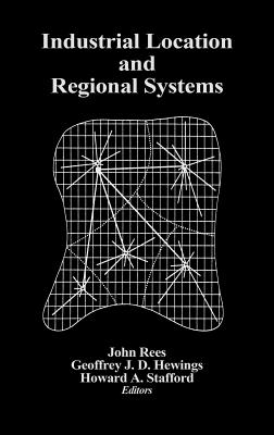 Industrial Location and Regional Systems: Spatial Organization and the Economic Sector - Hewings, Geoffrey J D (Editor), and Stafford, Howard A (Editor), and Rees, John (Editor)