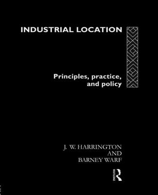 Industrial Location: Principles, Practice and Policy - Harrington, J W