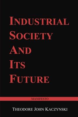 Industrial Society and Its Future: Unabomber Manifesto - Kaczynski, Theodore John
